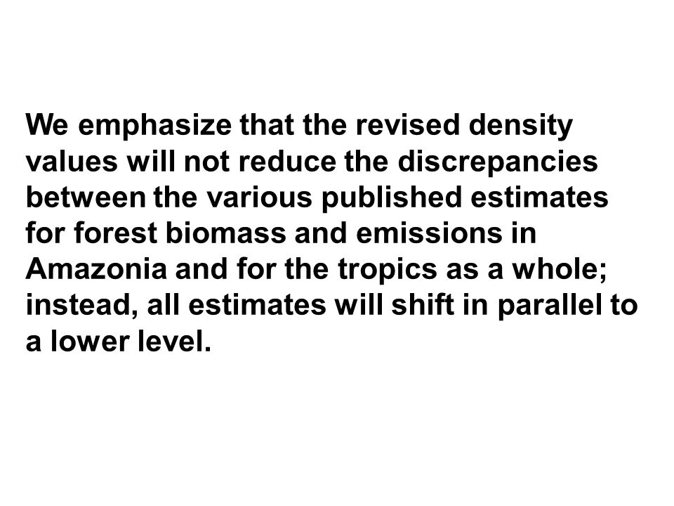 We emphasize that the revised density values will not reduce the discrepancies between the various published estimates for forest biomass and emissions in Amazonia and for the tropics as a whole; instead, all estimates will shift in parallel to a lower level.