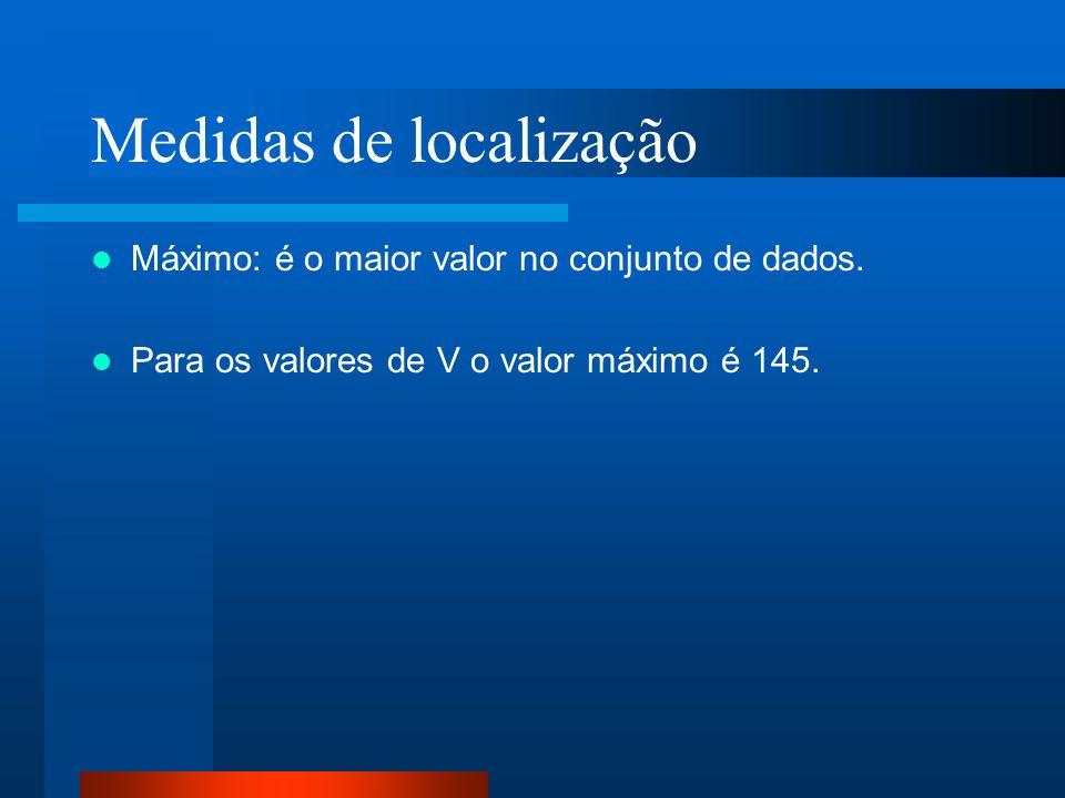 Medidas de localização Máximo: é o maior valor no conjunto de dados. Para os valores de V o valor máximo é 145.