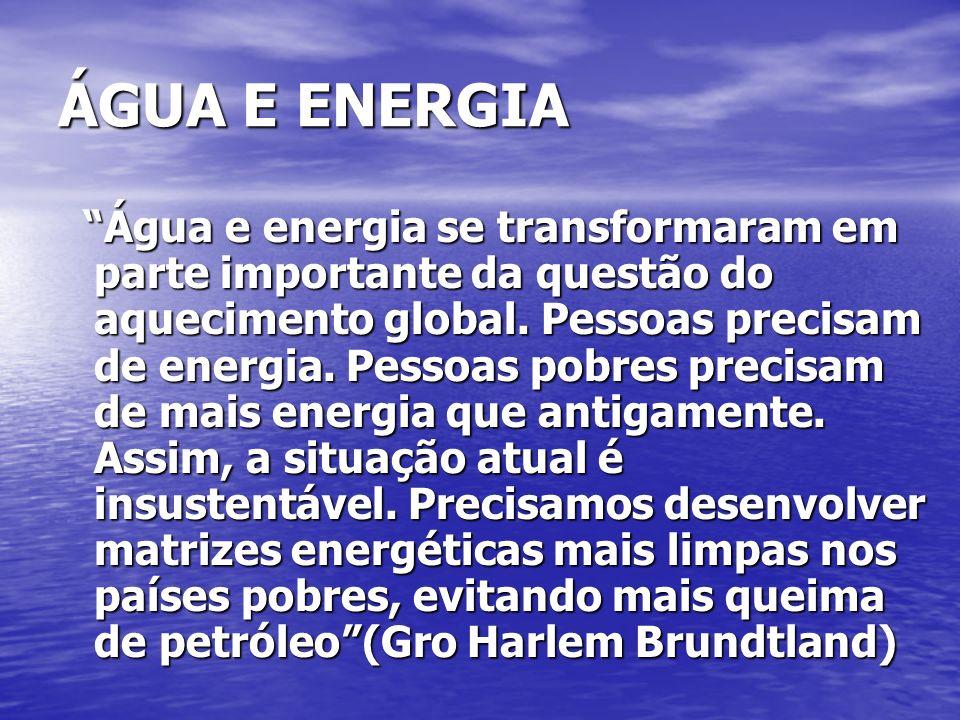 ÁGUA E ENERGIA Água e energia se transformaram em parte importante da questão do aquecimento global. Pessoas precisam de energia. Pessoas pobres preci