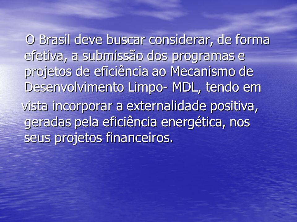 O Brasil deve buscar considerar, de forma efetiva, a submissão dos programas e projetos de eficiência ao Mecanismo de Desenvolvimento Limpo- MDL, tend