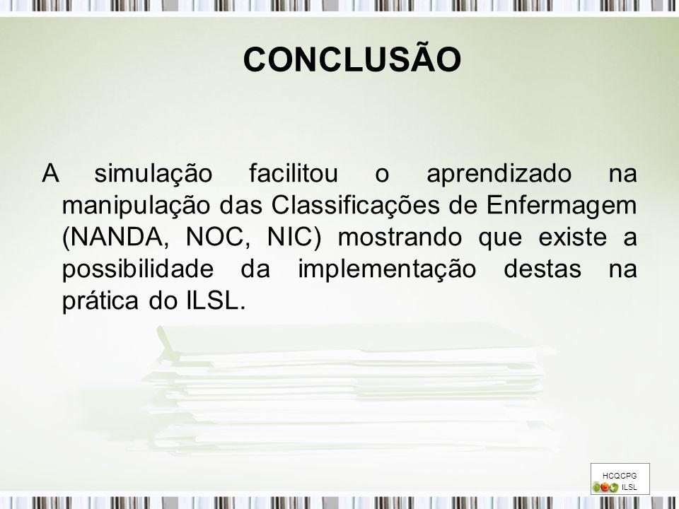 HCQCPG ILSL CONCLUSÃO A simulação facilitou o aprendizado na manipulação das Classificações de Enfermagem (NANDA, NOC, NIC) mostrando que existe a pos