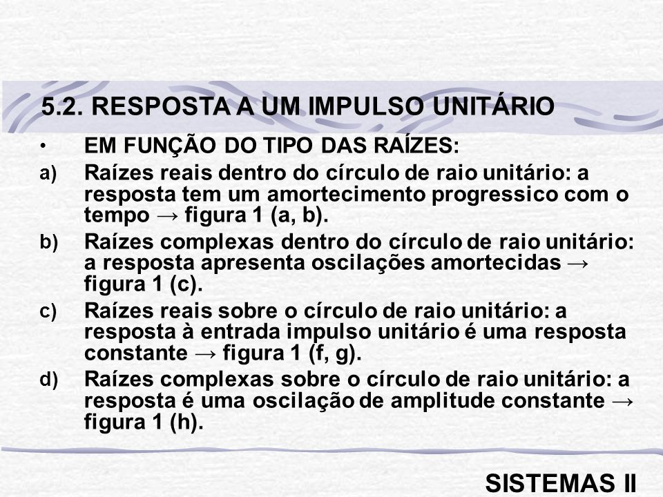 EM FUNÇÃO DO TIPO DAS RAÍZES: a) Raízes reais dentro do círculo de raio unitário: a resposta tem um amortecimento progressico com o tempo figura 1 (a,