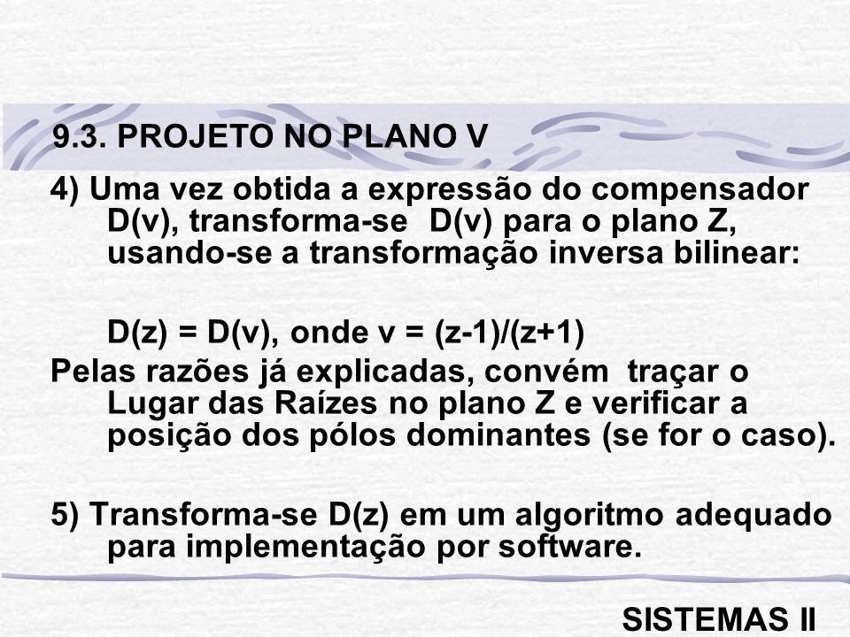 4) Uma vez obtida a expressão do compensador D(v), transforma-se D(v) para o plano Z, usando-se a transformação inversa bilinear: D(z) = D(v), onde v