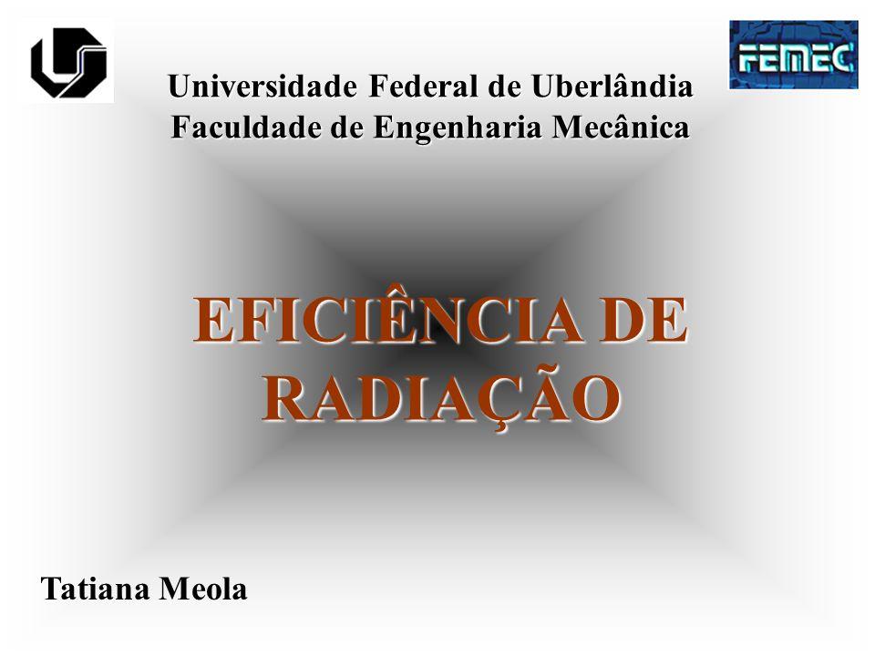 Universidade Federal de Uberlândia Faculdade de Engenharia Mecânica EFICIÊNCIA DE RADIAÇÃO Tatiana Meola