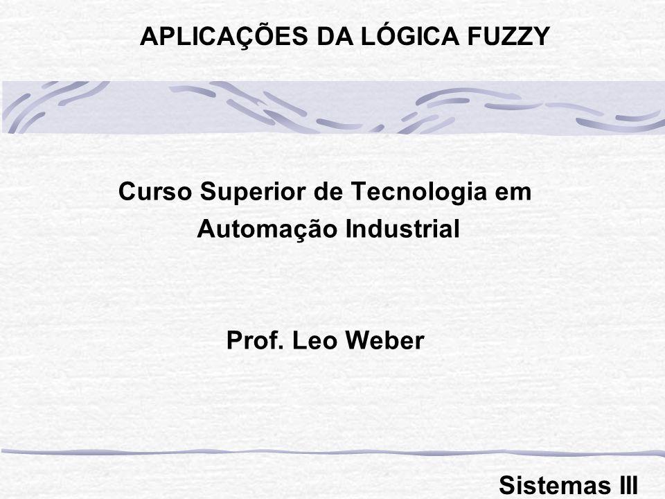 Curso Superior de Tecnologia em Automação Industrial Prof. Leo Weber APLICAÇÕES DA LÓGICA FUZZY Sistemas III