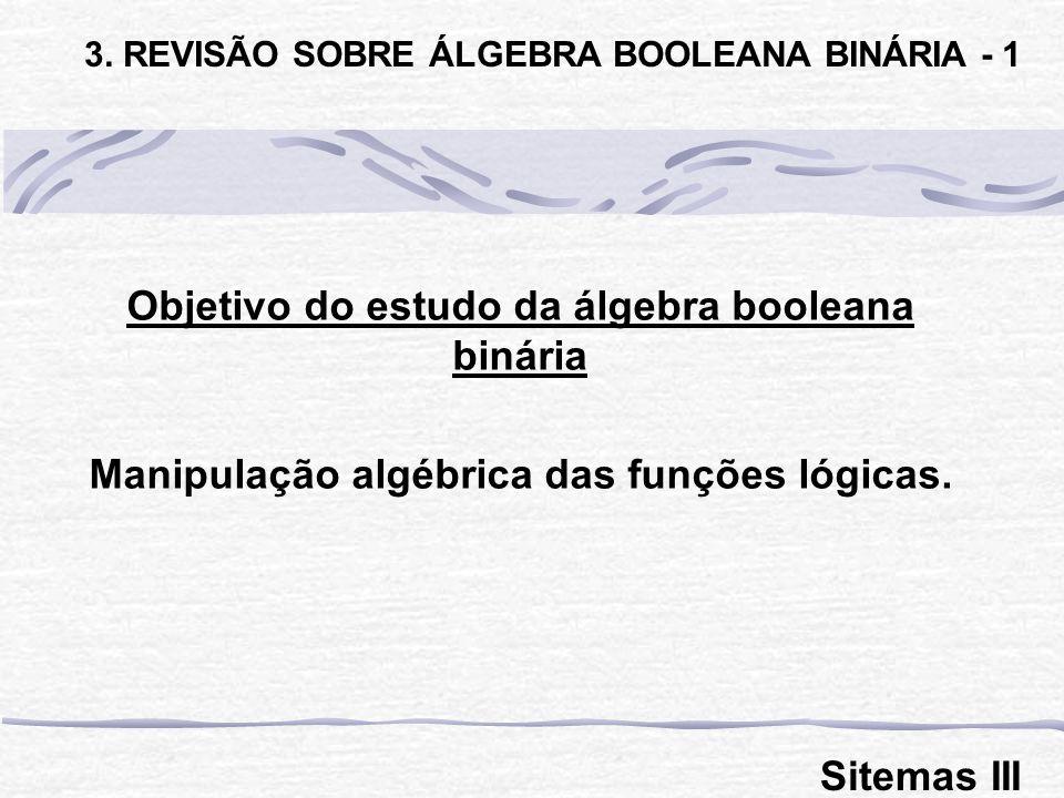 Objetivo do estudo da álgebra booleana binária Manipulação algébrica das funções lógicas. 3. REVISÃO SOBRE ÁLGEBRA BOOLEANA BINÁRIA - 1 Sitemas III