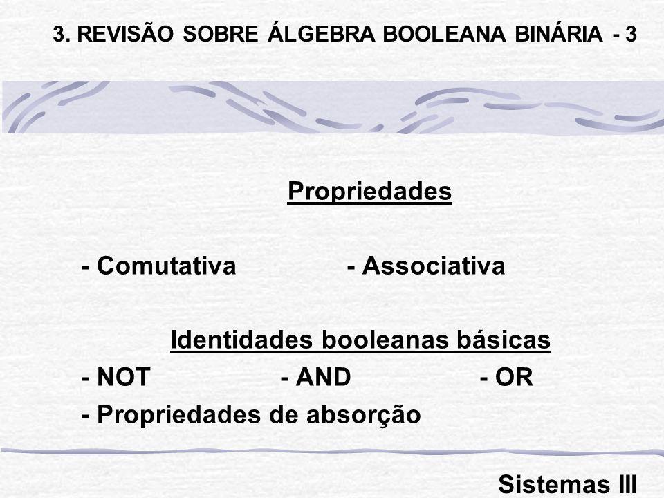 Propriedades - Comutativa- Associativa Identidades booleanas básicas - NOT - AND- OR - Propriedades de absorção 3. REVISÃO SOBRE ÁLGEBRA BOOLEANA BINÁ