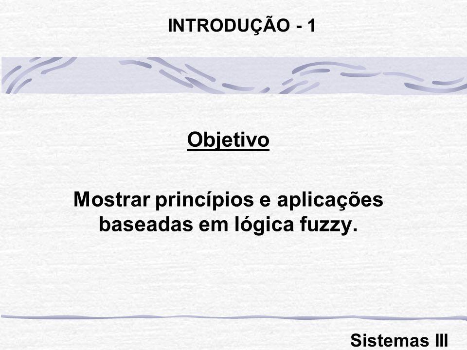 Objetivo Mostrar princípios e aplicações baseadas em lógica fuzzy. INTRODUÇÃO - 1 Sistemas III