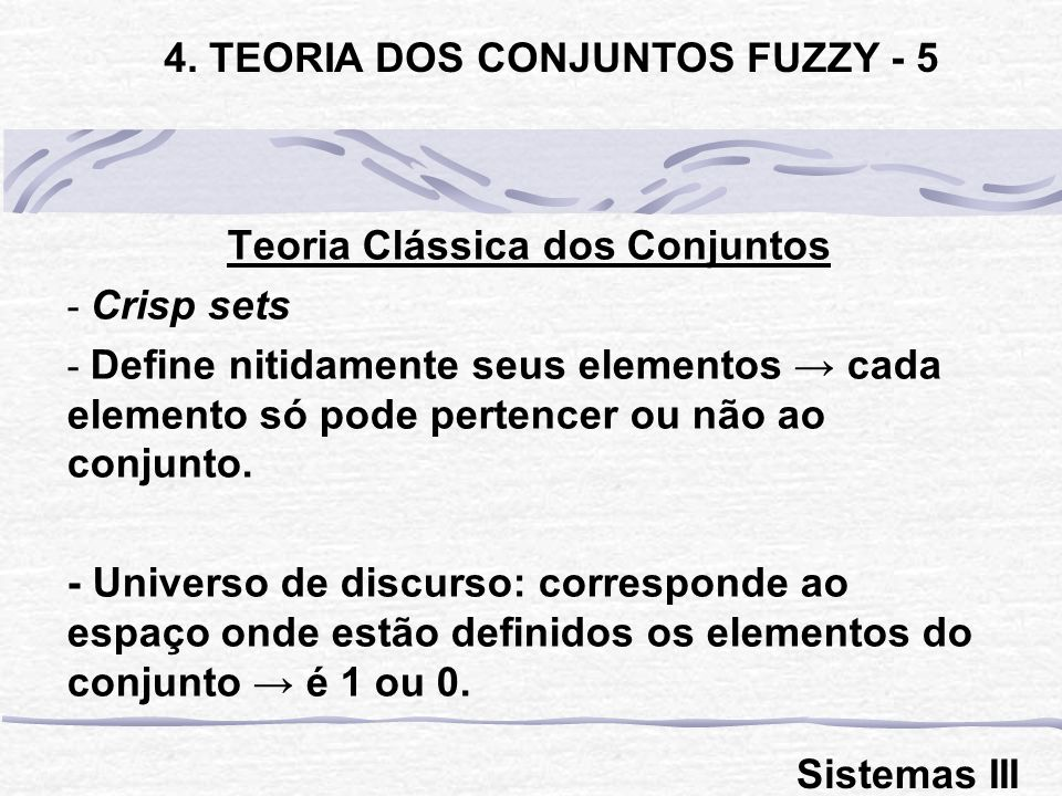 Teoria Clássica dos Conjuntos - Crisp sets - Define nitidamente seus elementos cada elemento só pode pertencer ou não ao conjunto.
