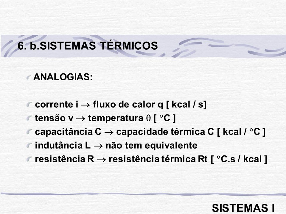 ANALOGIAS: corrente i fluxo de calor q [ kcal / s] tensão v temperatura [ C ] capacitância C capacidade térmica C [ kcal / C ] indutância L não tem eq