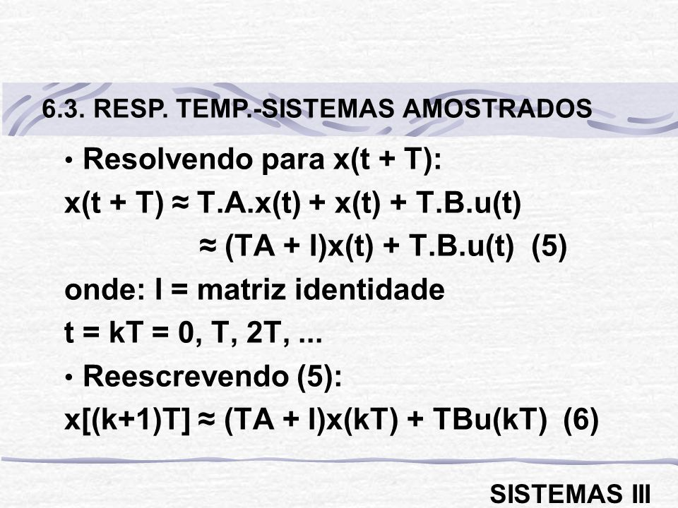 Resolvendo para x(t + T): x(t + T) T.A.x(t) + x(t) + T.B.u(t) (TA + I)x(t) + T.B.u(t) (5) onde: I = matriz identidade t = kT = 0, T, 2T,...