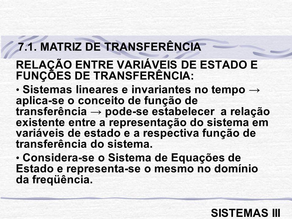 RELAÇÃO ENTRE VARIÁVEIS DE ESTADO E FUNÇÕES DE TRANSFERÊNCIA: Sistemas lineares e invariantes no tempo aplica-se o conceito de função de transferência pode-se estabelecer a relação existente entre a representação do sistema em variáveis de estado e a respectiva função de transferência do sistema.