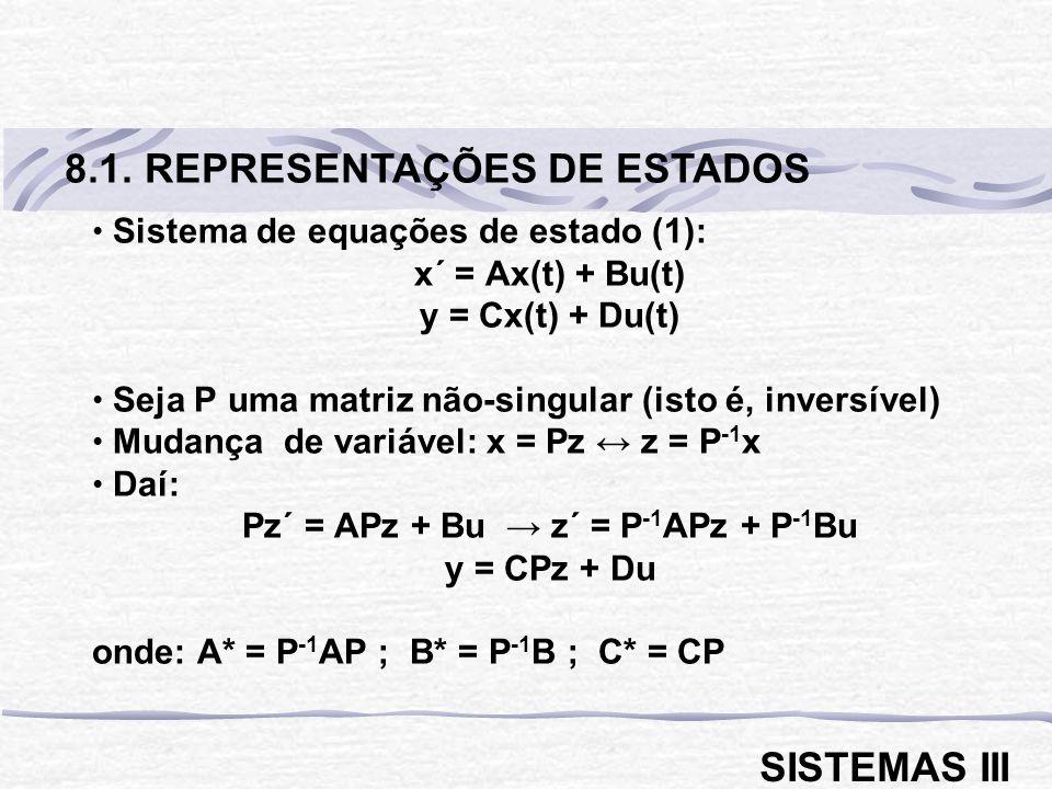 Sistema de equações de estado (1): x´ = Ax(t) + Bu(t) y = Cx(t) + Du(t) Seja P uma matriz não-singular (isto é, inversível) Mudança de variável: x = Pz z = P -1 x Daí: Pz´ = APz + Bu z´ = P -1 APz + P -1 Bu y = CPz + Du onde: A* = P -1 AP ; B* = P -1 B ; C* = CP 8.1.