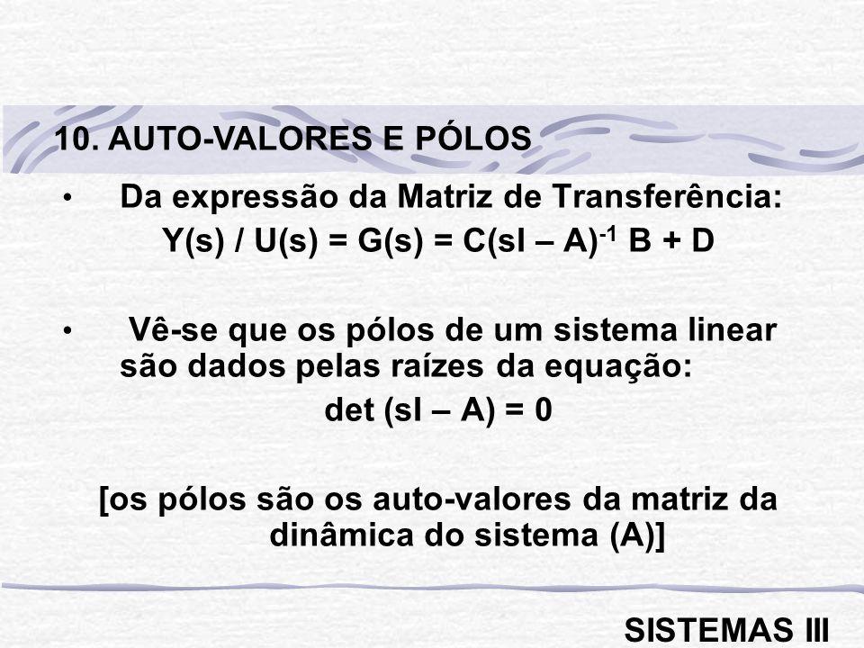 Da expressão da Matriz de Transferência: Y(s) / U(s) = G(s) = C(sI – A) -1 B + D Vê-se que os pólos de um sistema linear são dados pelas raízes da equação: det (sI – A) = 0 [os pólos são os auto-valores da matriz da dinâmica do sistema (A)] 10.