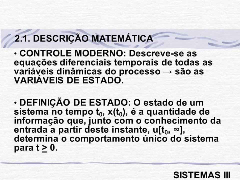 CONTROLE MODERNO: Descreve-se as equações diferenciais temporais de todas as variáveis dinâmicas do processo são as VARIÁVEIS DE ESTADO.