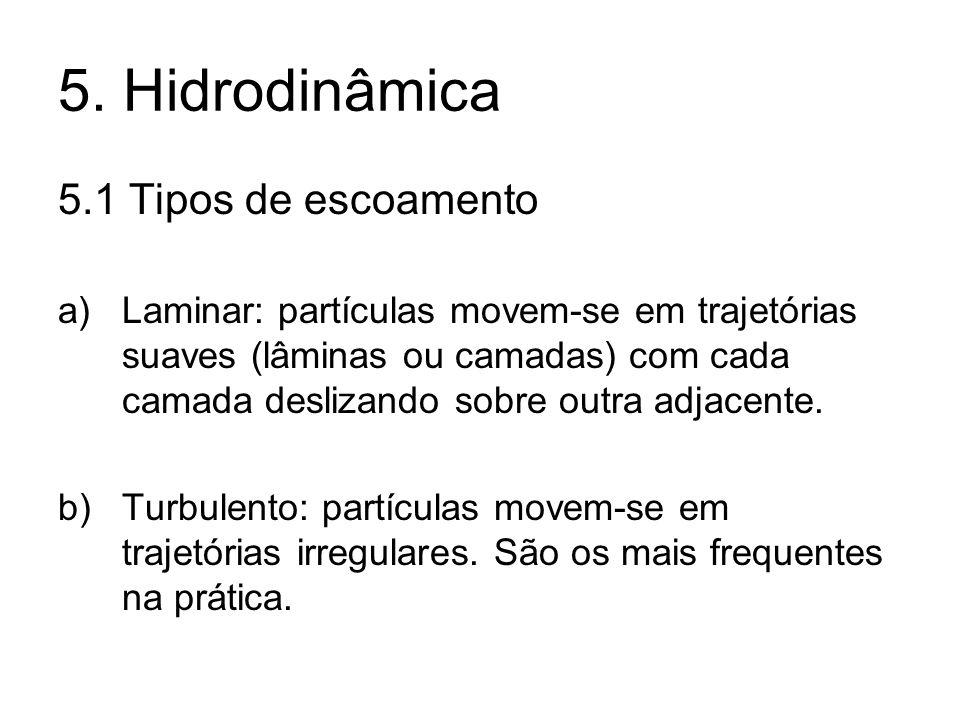 5. Hidrodinâmica 5.1 Tipos de escoamento a)Laminar: partículas movem-se em trajetórias suaves (lâminas ou camadas) com cada camada deslizando sobre ou