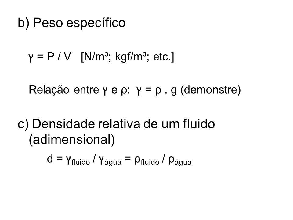 b) Peso específico ץ = P / V [N/m³; kgf/m³; etc.] Relação entre ץ e ρ: ץ = ρ. g (demonstre) c) Densidade relativa de um fluido (adimensional) d = ץ fl