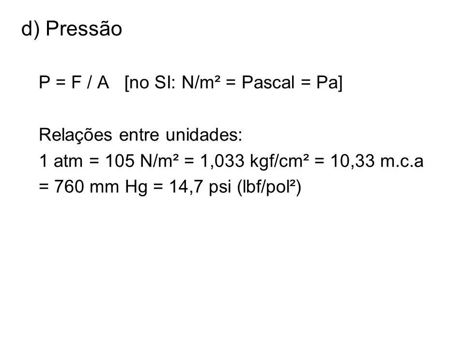 d) Pressão P = F / A [no SI: N/m² = Pascal = Pa] Relações entre unidades: 1 atm = 105 N/m² = 1,033 kgf/cm² = 10,33 m.c.a = 760 mm Hg = 14,7 psi (lbf/p