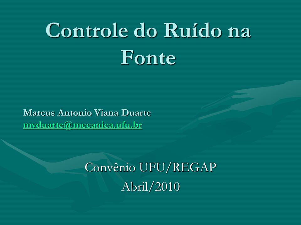 Controle do Ruído na Fonte Convênio UFU/REGAP Abril/2010 Marcus Antonio Viana Duarte mvduarte@mecanica.ufu.br