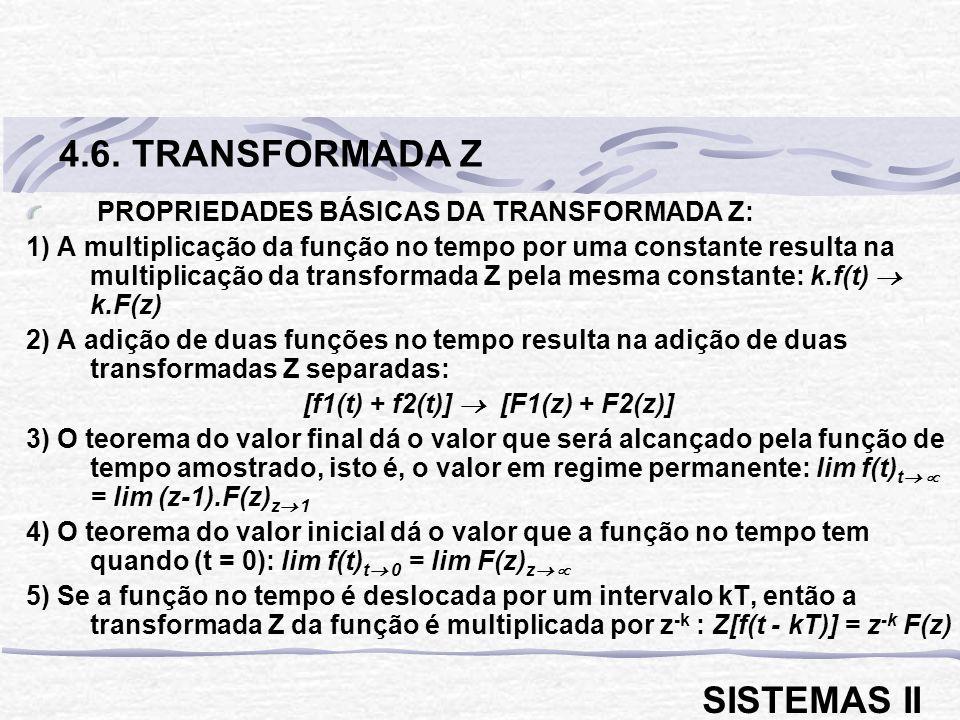 PROPRIEDADES BÁSICAS DA TRANSFORMADA Z: 1) A multiplicação da função no tempo por uma constante resulta na multiplicação da transformada Z pela mesma constante: k.f(t) k.F(z) 2) A adição de duas funções no tempo resulta na adição de duas transformadas Z separadas: [f1(t) + f2(t)] [F1(z) + F2(z)] 3) O teorema do valor final dá o valor que será alcançado pela função de tempo amostrado, isto é, o valor em regime permanente: lim f(t) t = lim (z-1).F(z) z 1 4) O teorema do valor inicial dá o valor que a função no tempo tem quando (t = 0): lim f(t) t 0 = lim F(z) z 5) Se a função no tempo é deslocada por um intervalo kT, então a transformada Z da função é multiplicada por z -k : Z[f(t - kT)] = z -k F(z) 4.6.