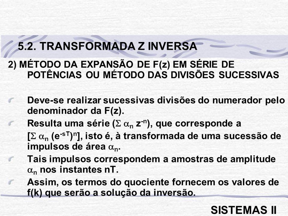 2) MÉTODO DA EXPANSÃO DE F(z) EM SÉRIE DE POTÊNCIAS OU MÉTODO DAS DIVISÕES SUCESSIVAS Deve-se realizar sucessivas divisões do numerador pelo denominador da F(z).
