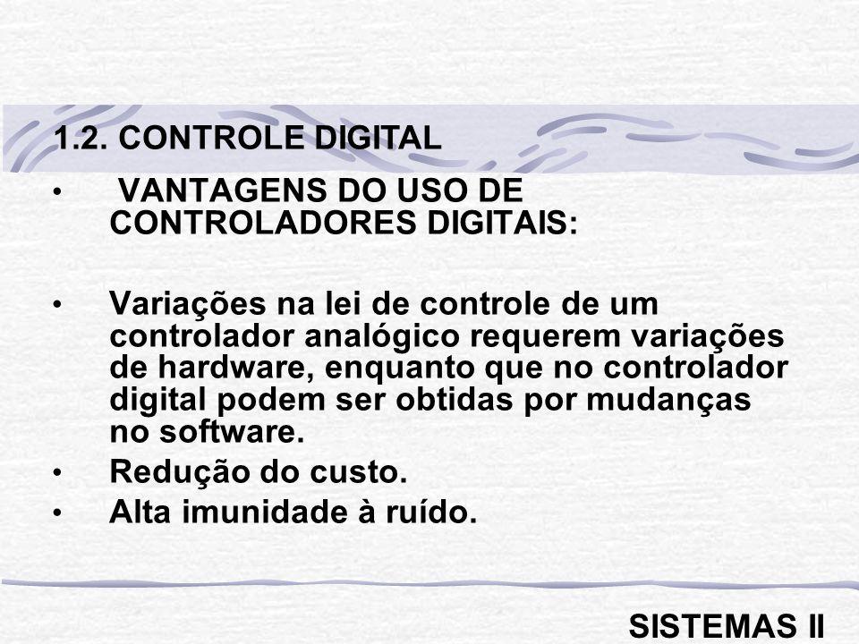 VANTAGENS DO USO DE CONTROLADORES DIGITAIS: Variações na lei de controle de um controlador analógico requerem variações de hardware, enquanto que no controlador digital podem ser obtidas por mudanças no software.