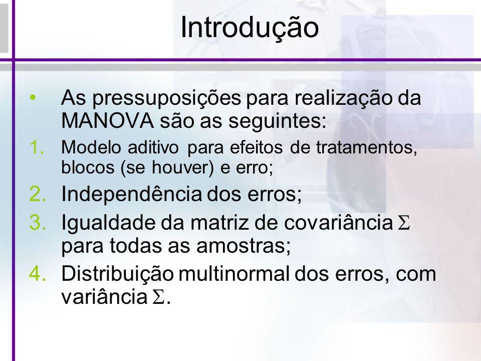 Introdução As pressuposições para realização da MANOVA são as seguintes: 1.Modelo aditivo para efeitos de tratamentos, blocos (se houver) e erro; 2.In