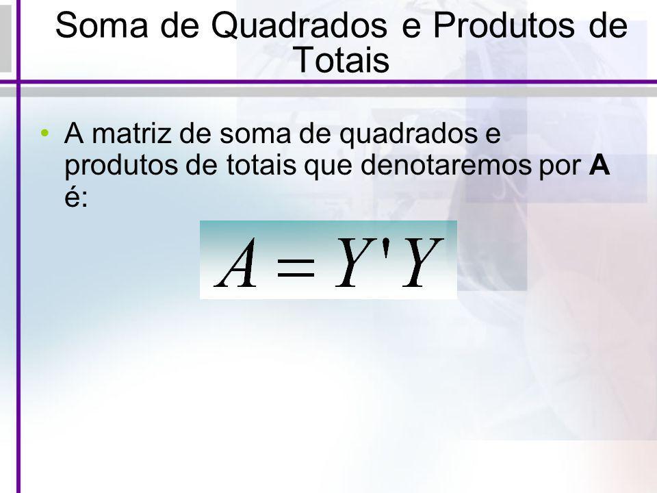 Soma de Quadrados e Produtos de Totais A matriz de soma de quadrados e produtos de totais que denotaremos por A é: