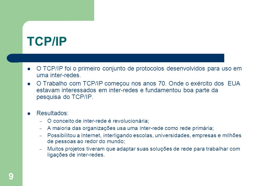 9 TCP/IP O TCP/IP foi o primeiro conjunto de protocolos desenvolvidos para uso em uma inter-redes. O Trabalho com TCP/IP começou nos anos 70. Onde o e