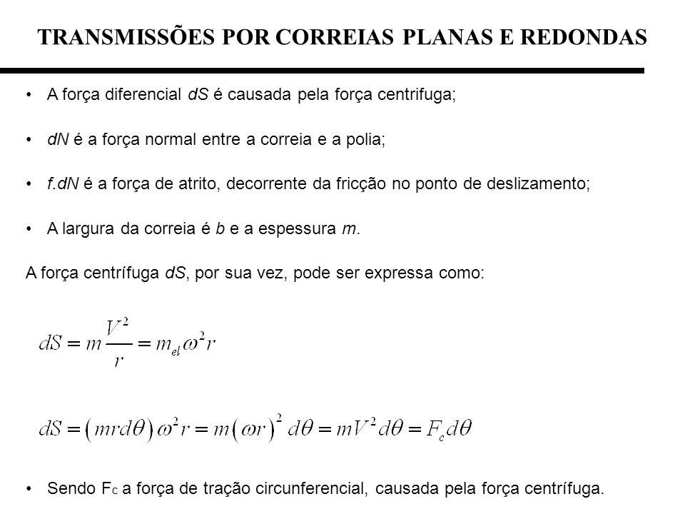 TRANSMISSÕES POR CORREIAS PLANAS E REDONDAS A força diferencial dS é causada pela força centrifuga; dN é a força normal entre a correia e a polia; f.d