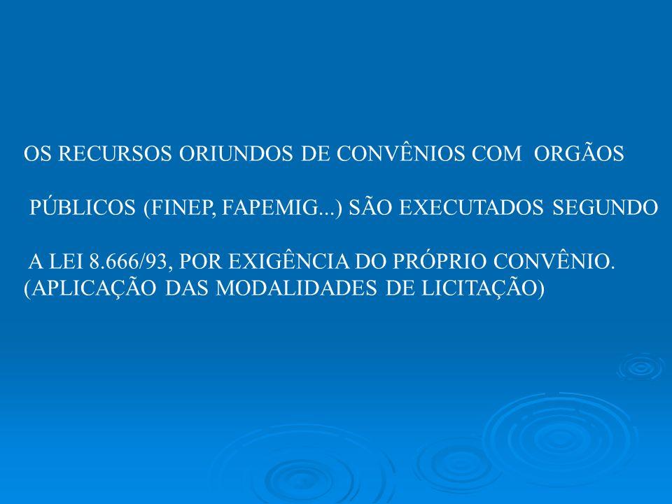 OS RECURSOS ORIUNDOS DE CONVÊNIOS COM ORGÃOS PÚBLICOS (FINEP, FAPEMIG...) SÃO EXECUTADOS SEGUNDO A LEI 8.666/93, POR EXIGÊNCIA DO PRÓPRIO CONVÊNIO. (A