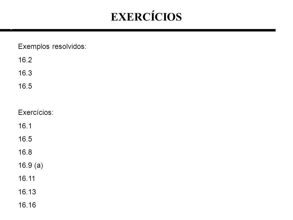 EXERCÍCIOS e e Exemplos resolvidos: 16.2 16.3 16.5 Exercícios: 16.1 16.5 16.8 16.9 (a) 16.11 16.13 16.16
