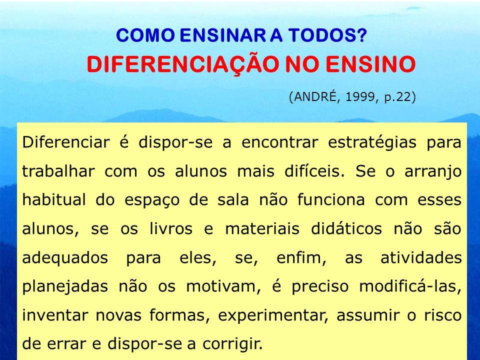 COMO ENSINAR A TODOS? DIFERENCIAÇÃO NO ENSINO (ANDRÉ, 1999, p.22) Diferenciar é dispor-se a encontrar estratégias para trabalhar com os alunos mais di