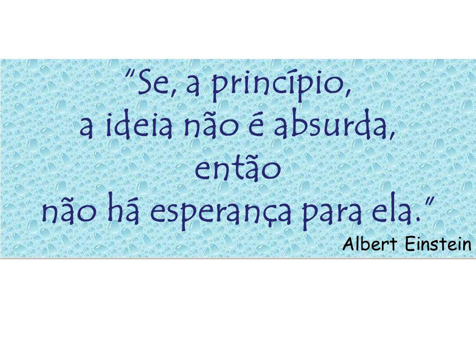 Se, a princípio, a ideia não é absurda, então não há esperança para ela. Albert Einstein Se, a princípio, a ideia não é absurda, então não há esperanç
