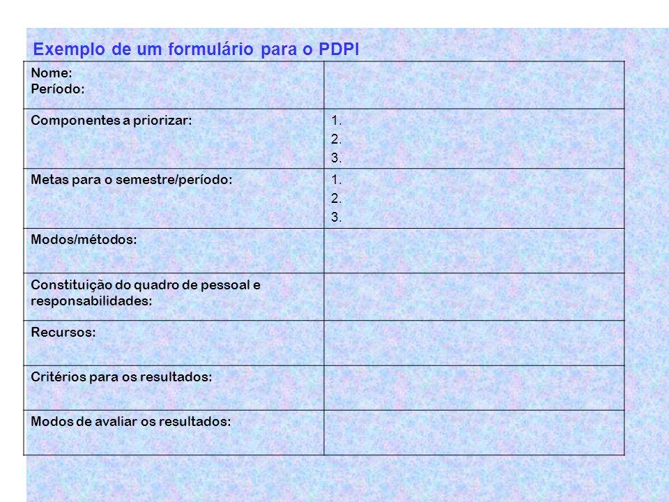 Exemplo de um formulário para o PDPI Nome: Período: Componentes a priorizar: 1. 2. 3. Metas para o semestre/período: 1. 2. 3. Modos/métodos: Constitui