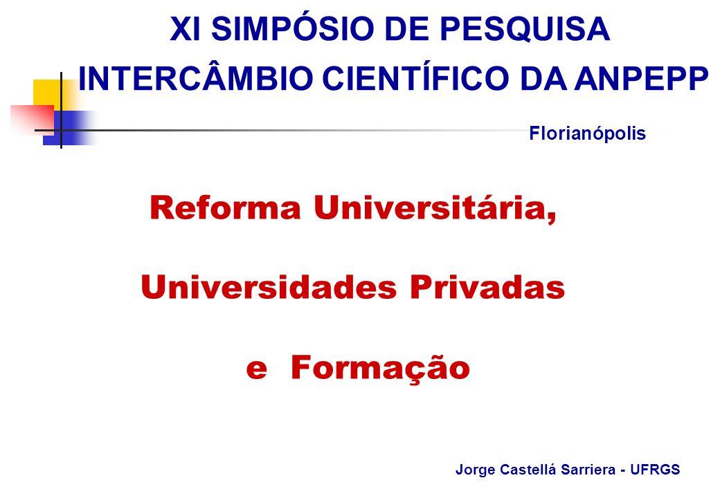 Reforma Universitária, Universidades Privadas e Formação Jorge Castellá Sarriera - UFRGS XI SIMPÓSIO DE PESQUISA INTERCÂMBIO CIENTÍFICO DA ANPEPP Flor
