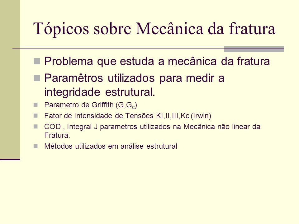 Tópicos sobre Mecânica da fratura Problema que estuda a mecânica da fratura Paramêtros utilizados para medir a integridade estrutural. Parametro de Gr