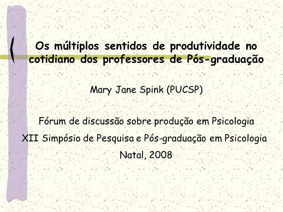 Os múltiplos sentidos de produtividade no cotidiano dos professores de Pós-graduação Mary Jane Spink (PUCSP) Fórum de discussão sobre produção em Psic