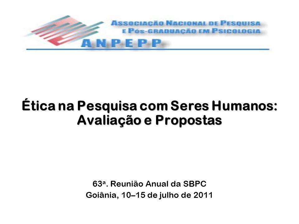Ética na Pesquisa com Seres Humanos: Avaliação e Propostas 63 a. Reunião Anual da SBPC Goiânia, 10–15 de julho de 2011