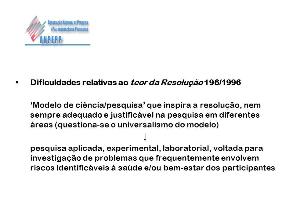 Dificuldades relativas ao teor da Resolução 196/1996 Modelo de ciência/pesquisa que inspira a resolução, nem sempre adequado e justificável na pesquis