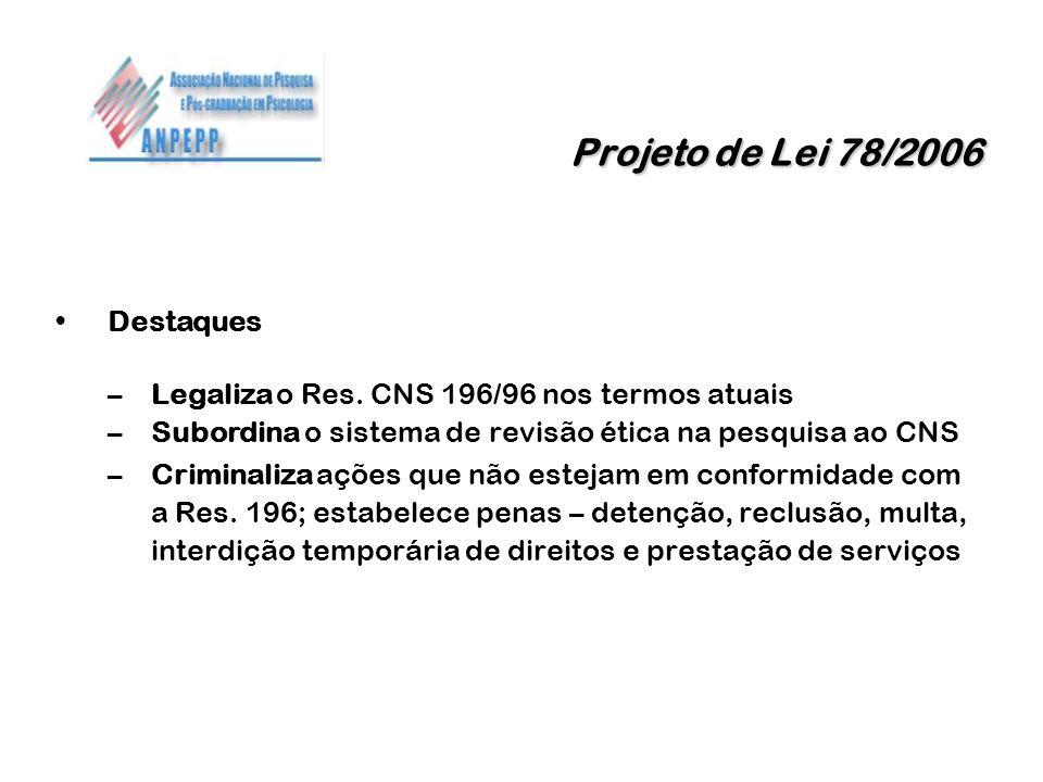 Projeto de Lei 78/2006 Projeto de Lei 78/2006 Destaques –Legaliza o Res. CNS 196/96 nos termos atuais –Subordina o sistema de revisão ética na pesquis