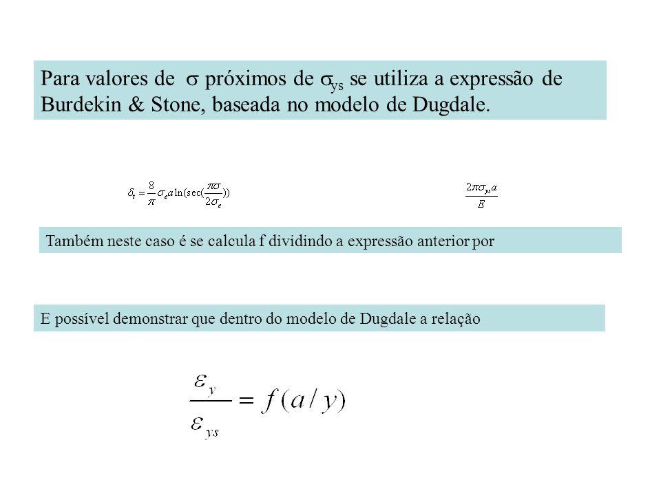 Para valores de próximos de ys se utiliza a expressão de Burdekin & Stone, baseada no modelo de Dugdale. E possível demonstrar que dentro do modelo de