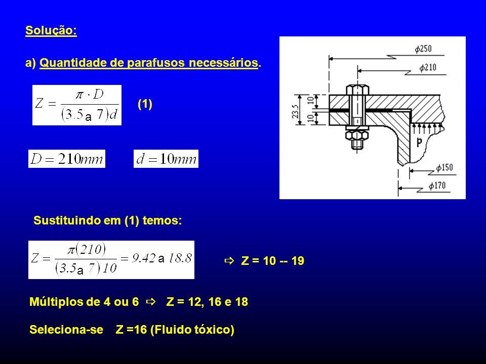 Solução: a) Quantidade de parafusos necessários. Z = 10 -- 19 Múltiplos de 4 ou 6 Z = 12, 16 e 18 Seleciona-se Z =16 (Fluido tóxico) Sustituindo em (1