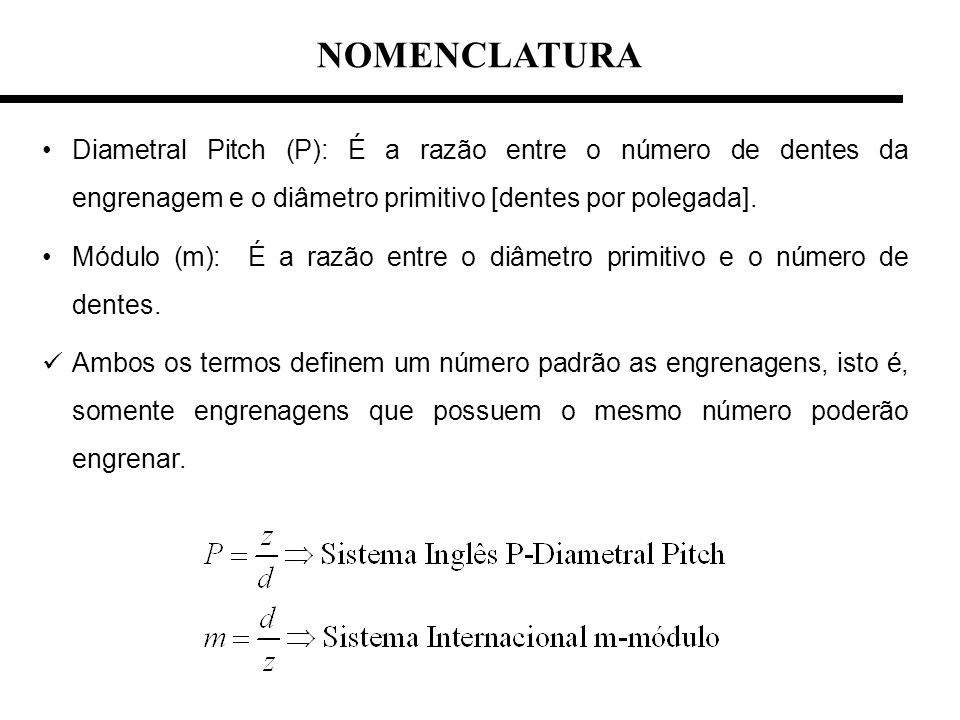 Diametral Pitch (P): É a razão entre o número de dentes da engrenagem e o diâmetro primitivo [dentes por polegada]. Módulo (m): É a razão entre o diâm