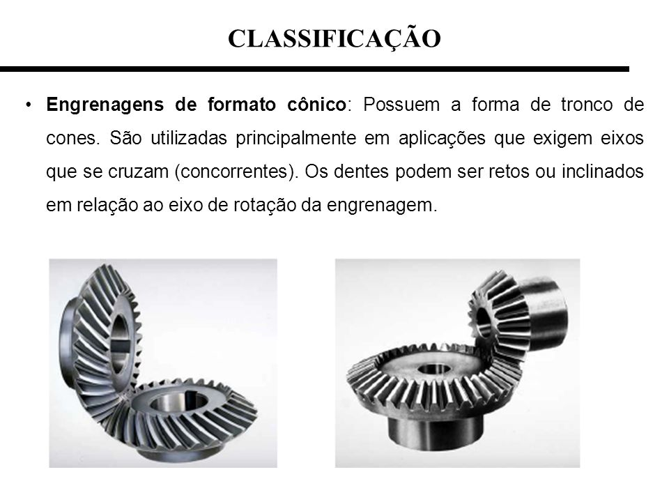 CLASSIFICAÇÃO Engrenagens de formato cônico: Possuem a forma de tronco de cones. São utilizadas principalmente em aplicações que exigem eixos que se c
