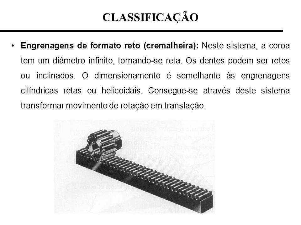 CLASSIFICAÇÃO Engrenagens de formato reto (cremalheira): Neste sistema, a coroa tem um diâmetro infinito, tornando-se reta. Os dentes podem ser retos