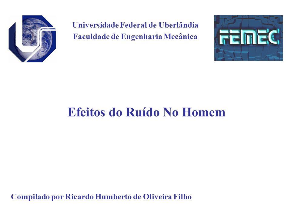 Universidade Federal de Uberlândia Faculdade de Engenharia Mecânica Efeitos do Ruído No Homem Compilado por Ricardo Humberto de Oliveira Filho
