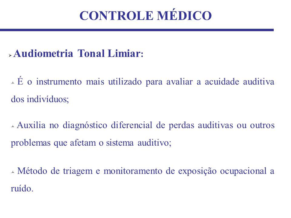 CONTROLE MÉDICO Audiometria Tonal Limiar : É o instrumento mais utilizado para avaliar a acuidade auditiva dos indivíduos; Auxilia no diagnóstico diferencial de perdas auditivas ou outros problemas que afetam o sistema auditivo; Método de triagem e monitoramento de exposição ocupacional a ruído.