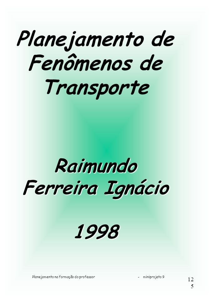 Planejamento na formação do professor - miniprojeto 9 125 Planejamento de Fenômenos de Transporte Raimundo Ferreira Ignácio 1998