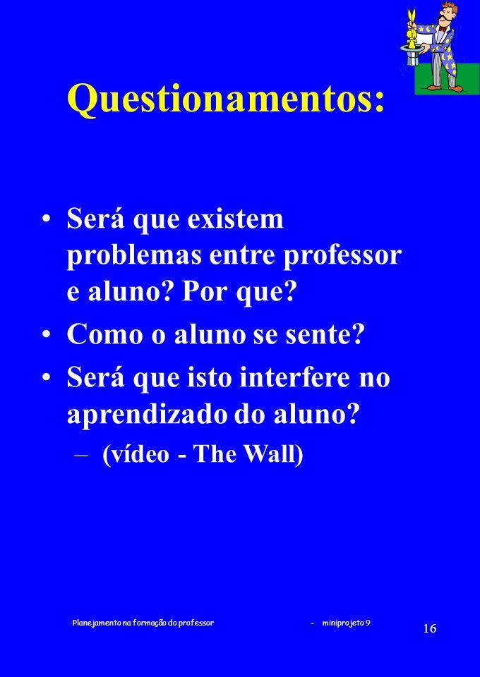 Planejamento na formação do professor - miniprojeto 9 16 Questionamentos: Será que existem problemas entre professor e aluno? Por que? Como o aluno se